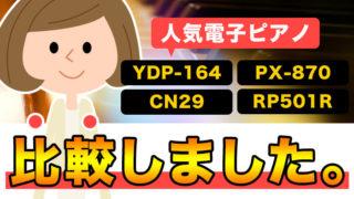 YDP-164 / CN29 / RP501R / PX-870をピアノ講師が比較